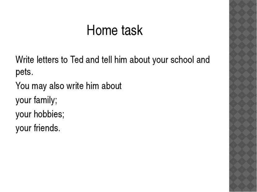 Home task Write letters to Ted and tell him about your school and pets. You m...