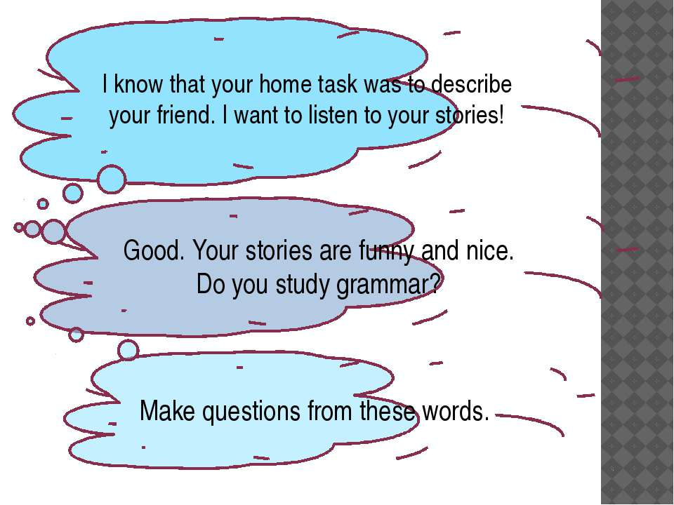 I know that your home task was to describe your friend. I want to listen to y...