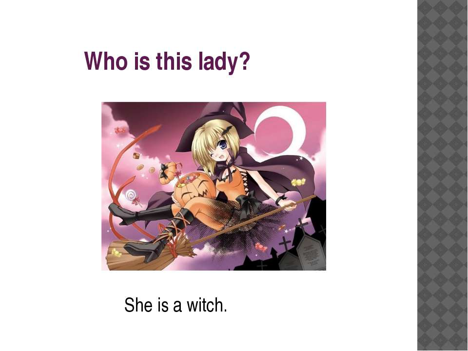 Who is this lady? She is a witch.