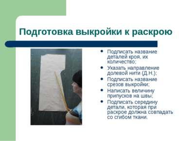 Подготовка выкройки к раскрою Подписать название деталей кроя, их количество;...
