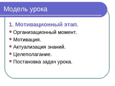 Модель урока 1. Мотивационный этап. Организационный момент. Мотивация. Актуал...