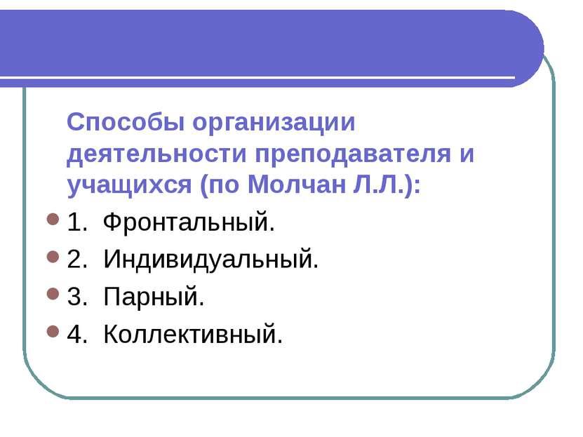 Способы организации деятельности преподавателя и учащихся (по Молчан Л.Л.): 1...