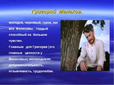 Григорий Мелехов. молодой, чернявый, турок, как все Мелеховы, гордый способны...