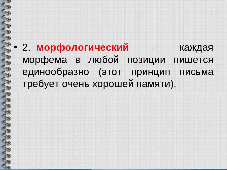 2. морфологический - каждая морфема в любой позиции пишется единообразно (это...