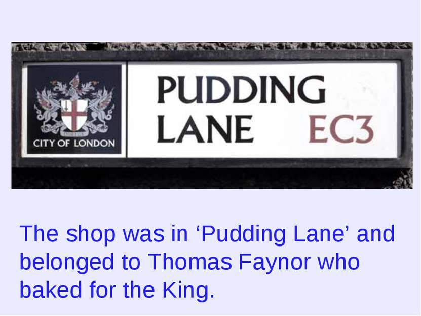 The shop was in 'Pudding Lane' and belonged to Thomas Faynor who baked for th...