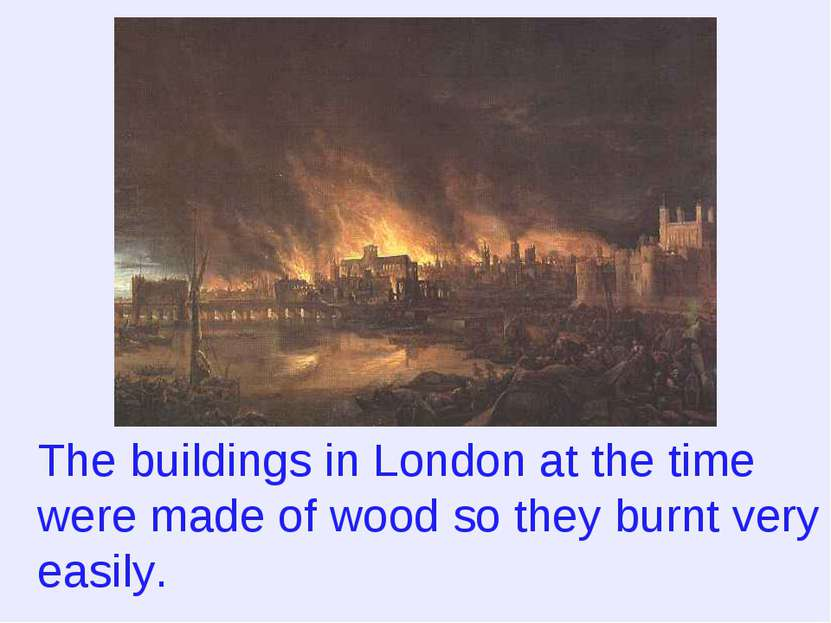 The buildings in London at the time were made of wood so they burnt very easily.