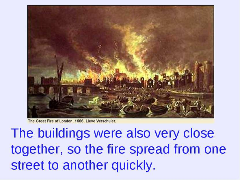 The buildings were also very close together, so the fire spread from one stre...