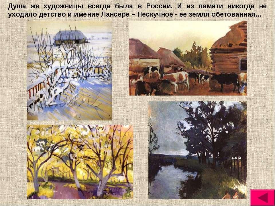 Душа же художницы всегда была в России. И из памяти никогда не уходило детств...