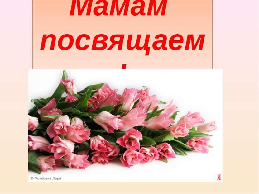 Мамам посвящаем!