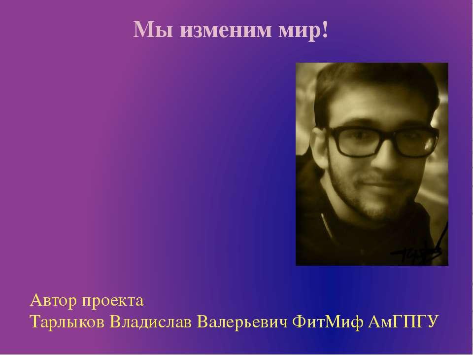 Мы изменим мир! Автор проекта Тарлыков Владислав Валерьевич ФитМиф АмГПГУ