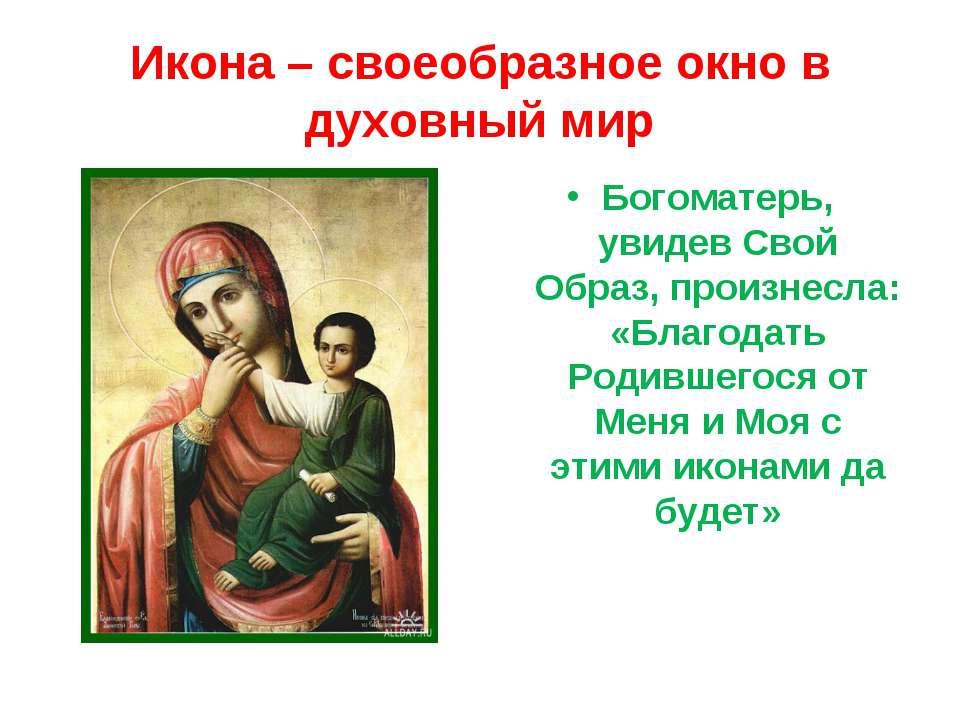 Икона – своеобразное окно в духовный мир Богоматерь, увидев Свой Образ, произ...