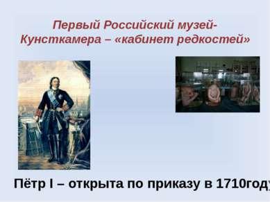 Первый Российский музей- Кунсткамера – «кабинет редкостей» Пётр I – открыта п...