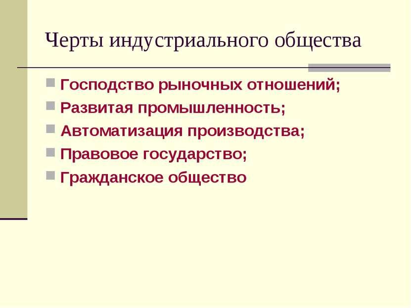 Черты индустриального общества Господство рыночных отношений; Развитая промыш...