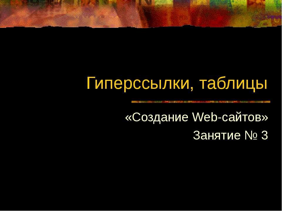 Гиперссылки, таблицы «Создание Web-сайтов» Занятие № 3