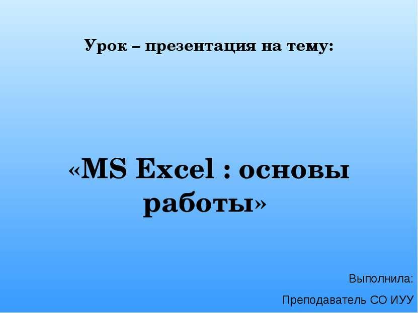 Урок – презентация на тему: «MS Excel : основы работы» Выполнила: Преподавате...