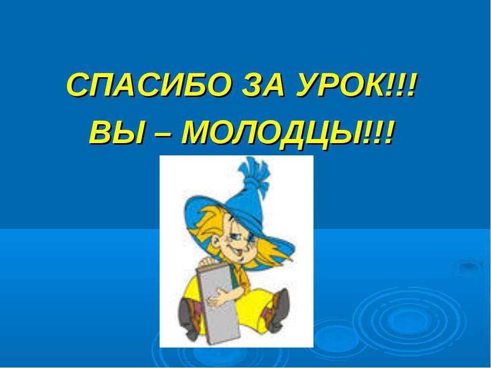 СПАСИБО ЗА УРОК!!! ВЫ – МОЛОДЦЫ!!!