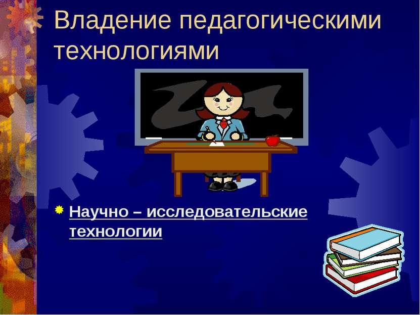 Владение педагогическими технологиями Научно – исследовательские технологии