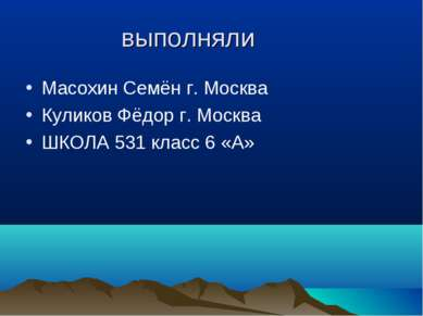 выполняли Масохин Семён г. Москва Куликов Фёдор г. Москва ШКОЛА 531 класс 6 «А»