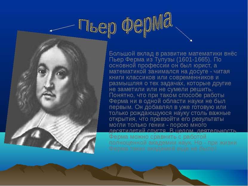 Большой вклад в развитие математики внёс Пьер Ферма из Тулузы (1601-1665). По...