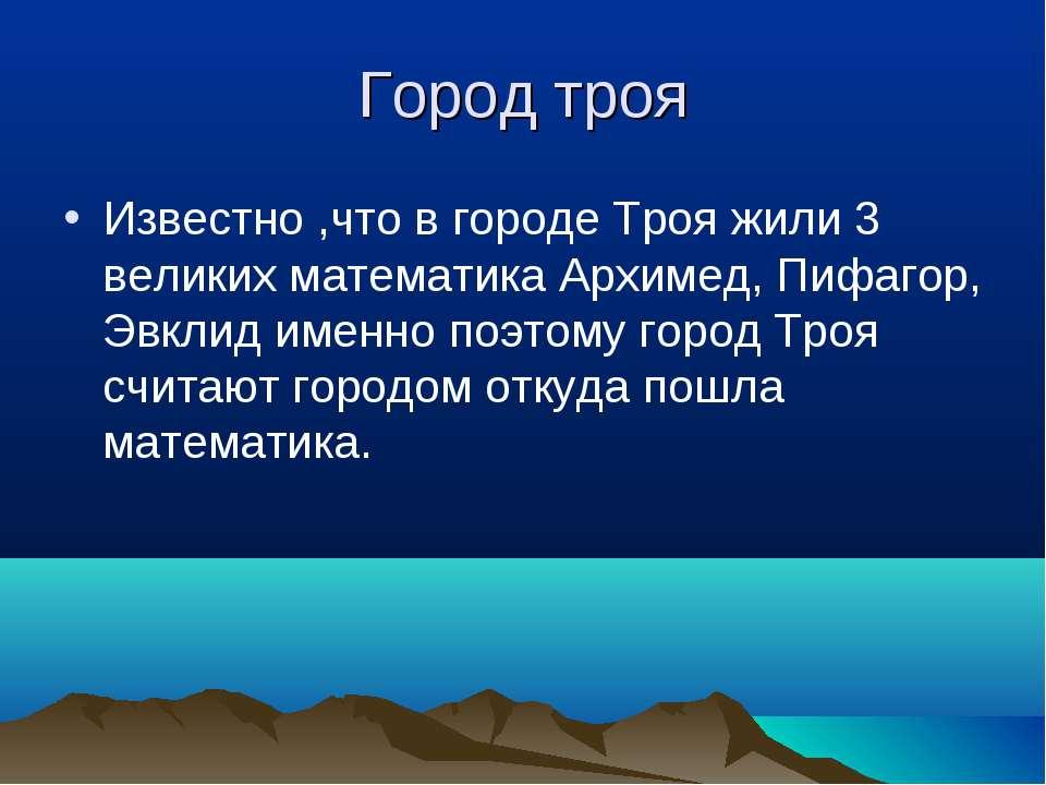 Город троя Известно ,что в городе Троя жили 3 великих математика Архимед, Пиф...