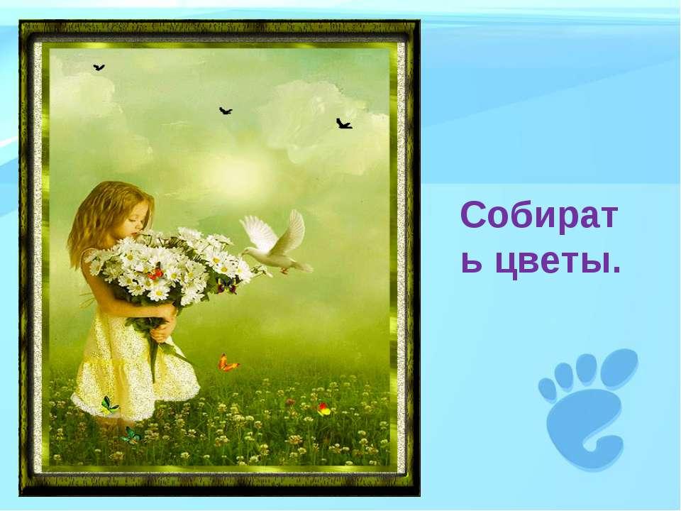 Собирать цветы.