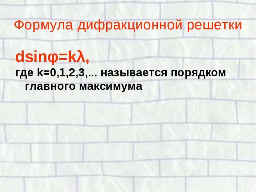 Формула дифракционной решетки dsinφ=kλ, где k=0,1,2,3,... называется порядком...