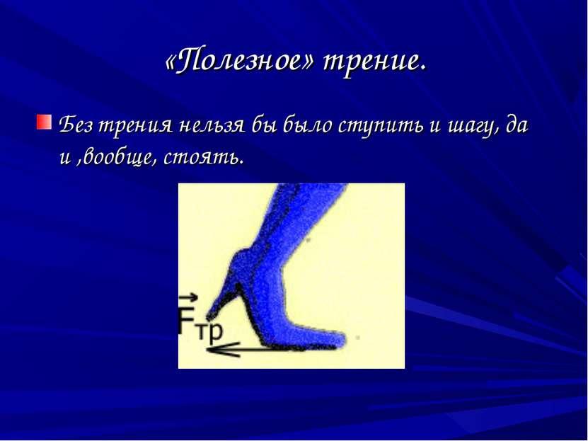 «Полезное» трение. Без трения нельзя бы было ступить и шагу, да и ,вообще, ст...