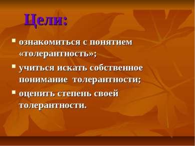 Цели: ознакомиться с понятием «толерантность»; учиться искать собственное пон...