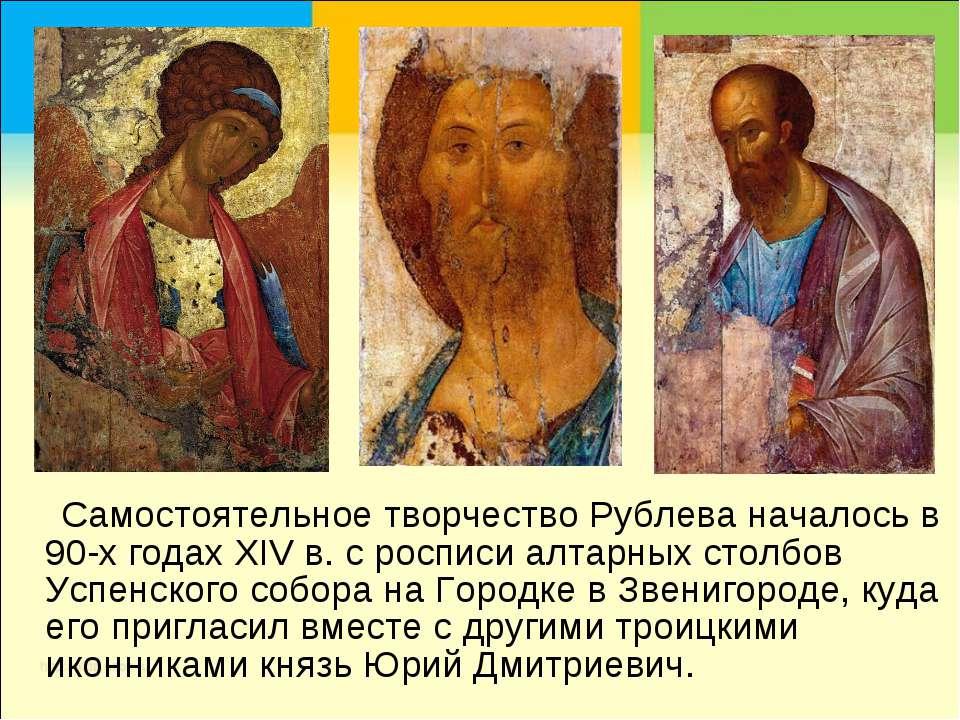 Самостоятельное творчество Рублева началось в 90-х годах XIV в. с росписи алт...