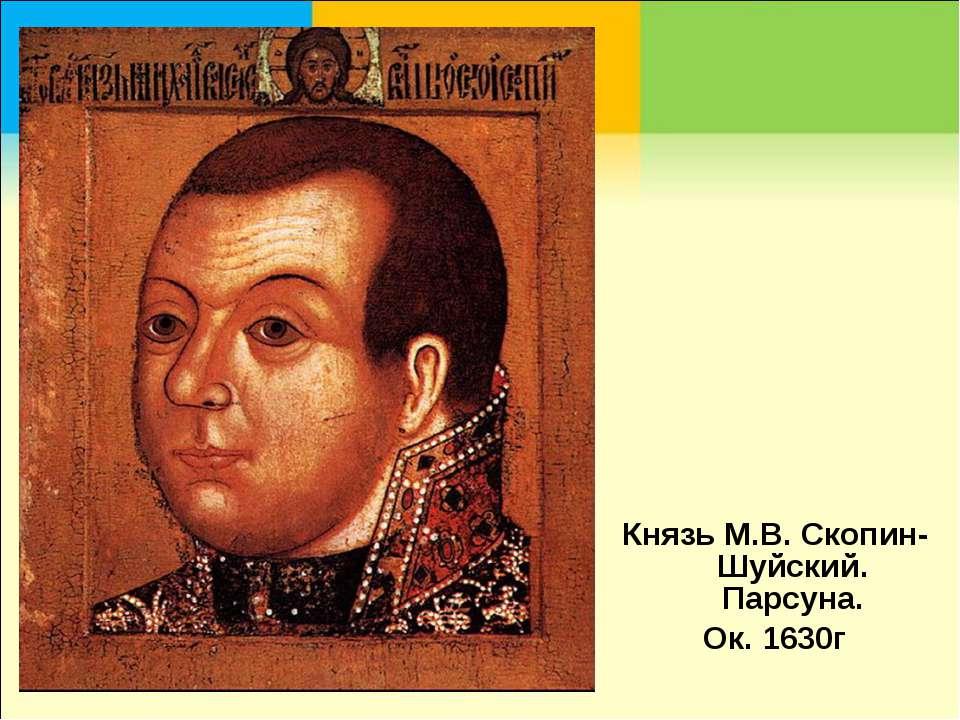 Князь М.В. Скопин-Шуйский. Парсуна. Ок. 1630г