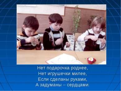 Нет подарочка роднее, Нет игрушечки милее, Если сделаны руками, А задуманы – ...