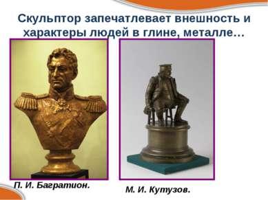 Скульптор запечатлевает внешность и характеры людей в глине, металле… П. И. Б...