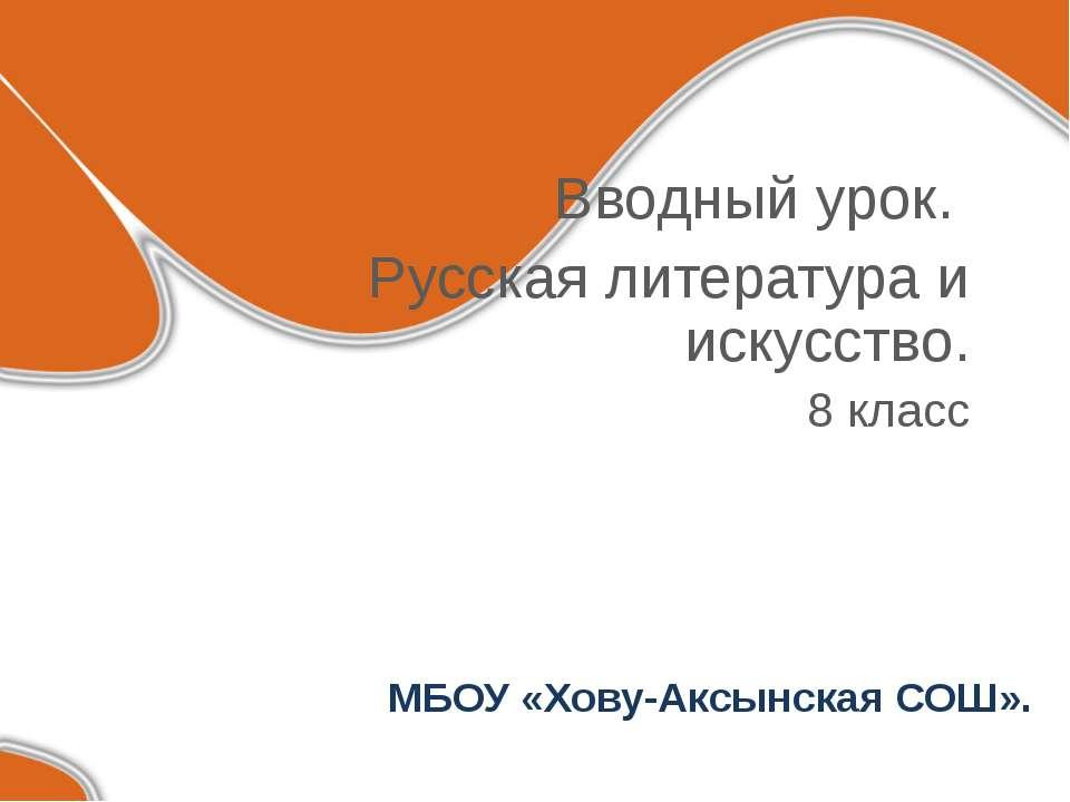 МБОУ «Хову-Аксынская СОШ». Вводный урок. Русская литература и искусство. 8 класс