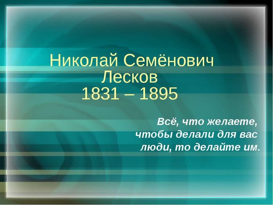 Николай Семёнович Лесков 1831 – 1895 Всё, что желаете, чтобы делали для вас л...