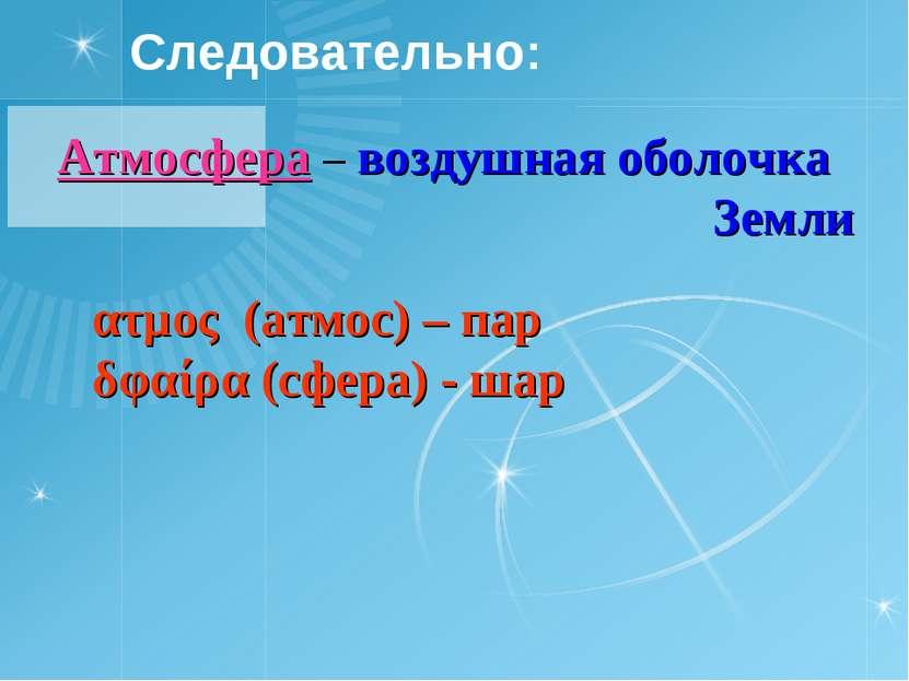 Следовательно: Атмосфера – воздушная оболочка Земли ατμος (атмос) – пар δφαίρ...