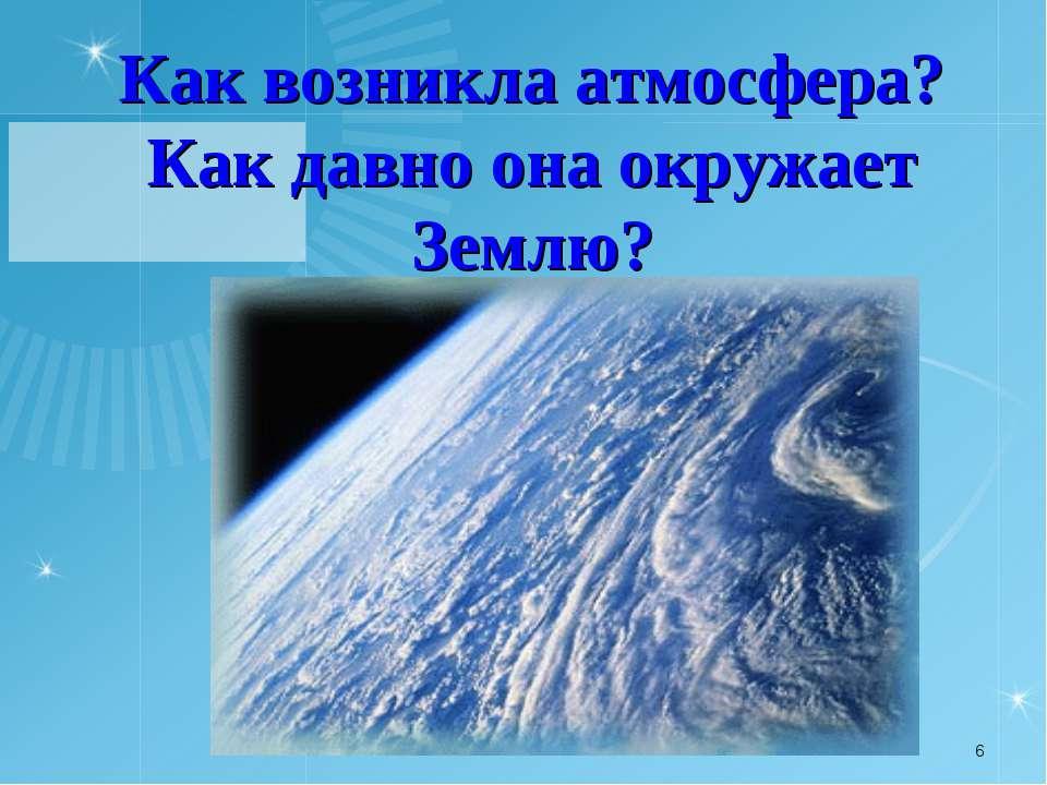 Как возникла атмосфера? Как давно она окружает Землю? *