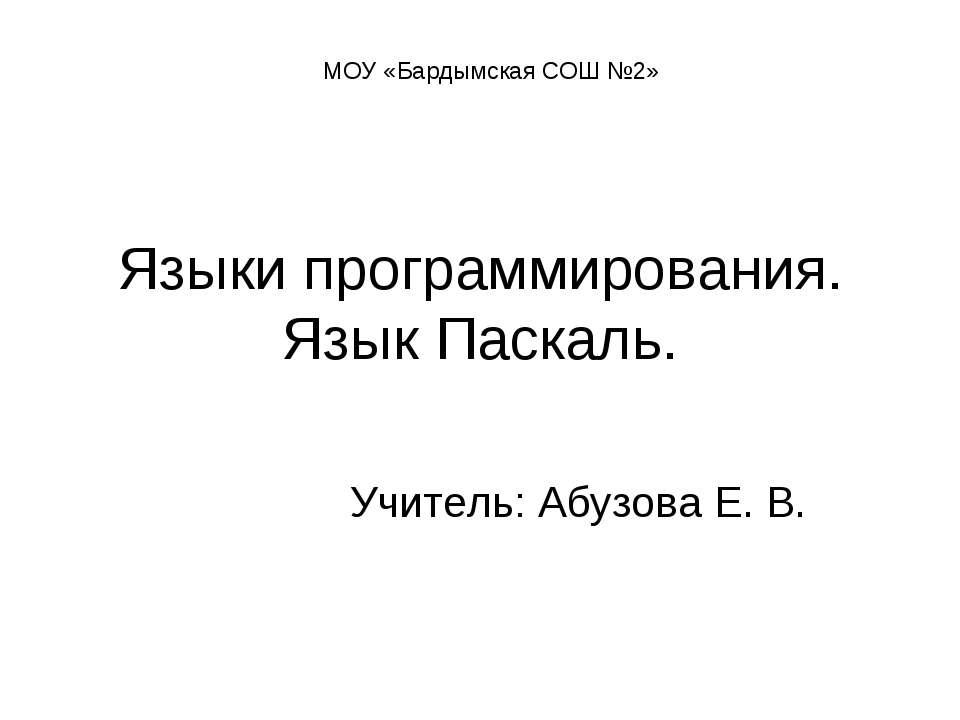 Языки программирования. Язык Паскаль. Учитель: Абузова Е. В. МОУ «Бардымская ...