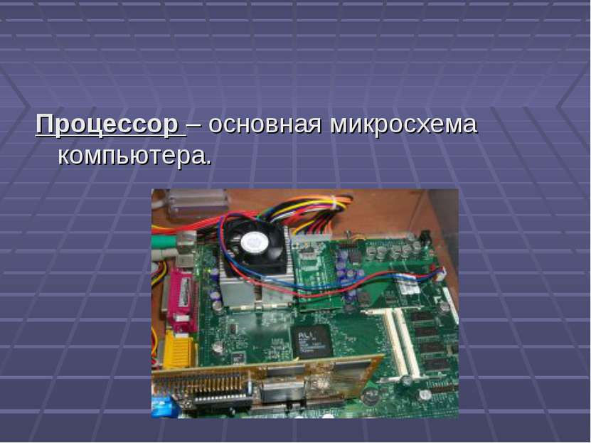Процессор – основная микросхема компьютера.