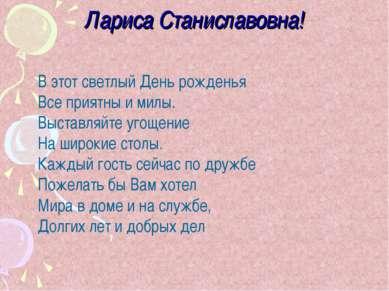 Лариса Станиславовна! В этот светлый День рожденья Все приятны и милы. Выстав...