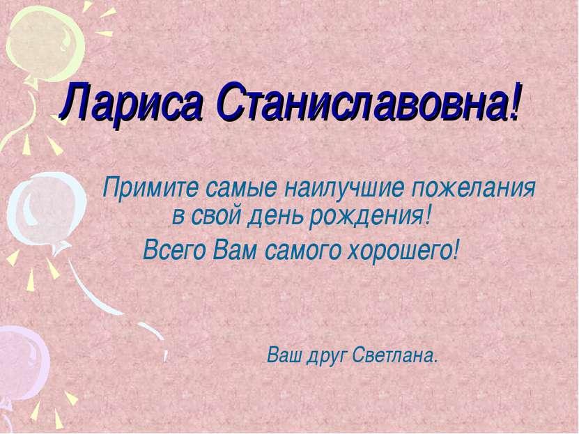 Лариса Станиславовна! Примите самые наилучшие пожелания в свой день рождения!...