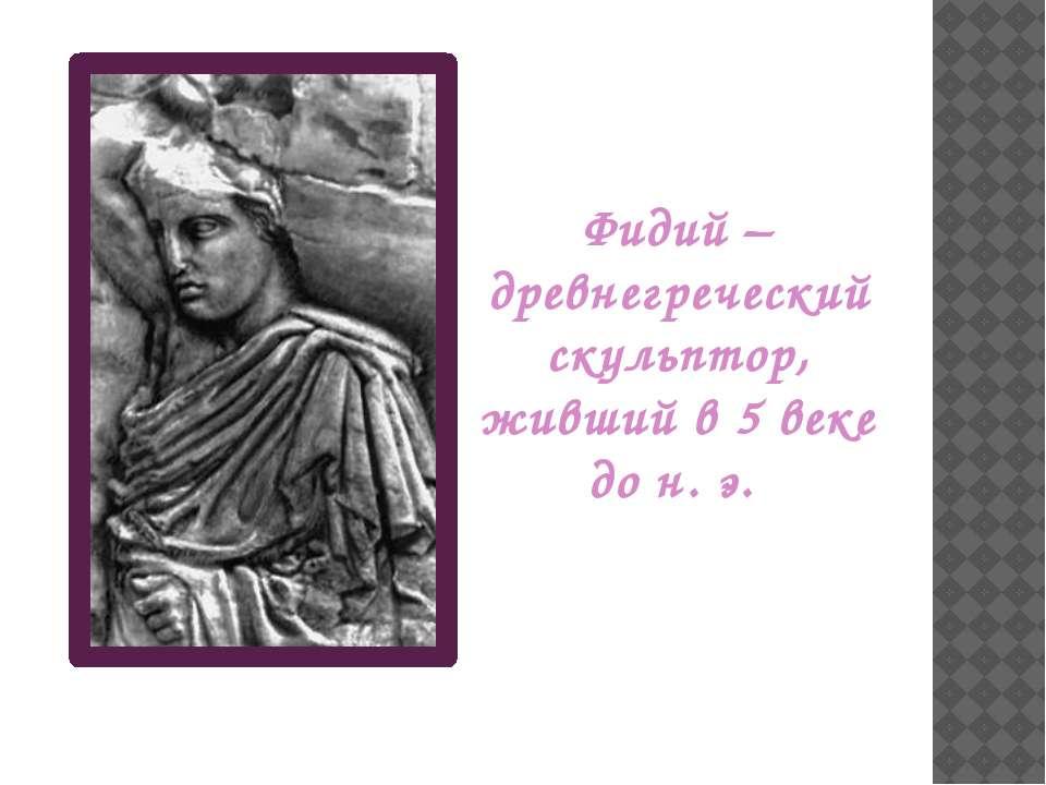 Фидий – древнегреческий скульптор, живший в 5 веке до н. э.
