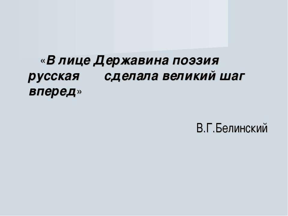 «В лице Державина поэзия русская сделала великий шаг вперед» В.Г.Белинский