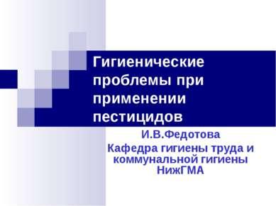 Гигиенические проблемы при применении пестицидов И.В.Федотова Кафедра гигиены...