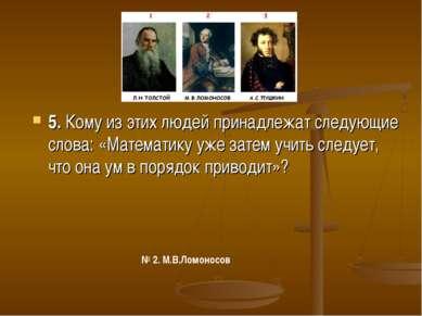 5. Кому из этих людей принадлежат следующие слова: «Математику уже затем учит...