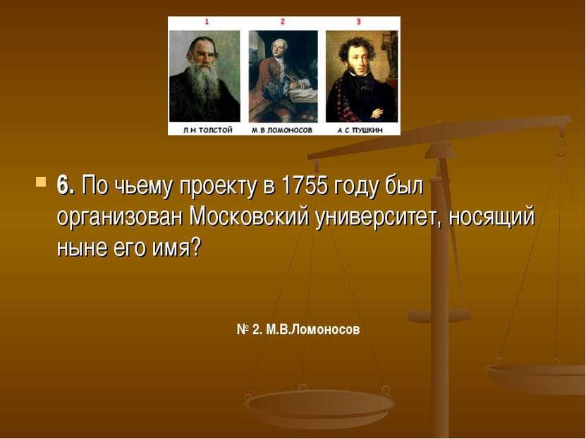 6. По чьему проекту в 1755 году был организован Московский университет, носящ...