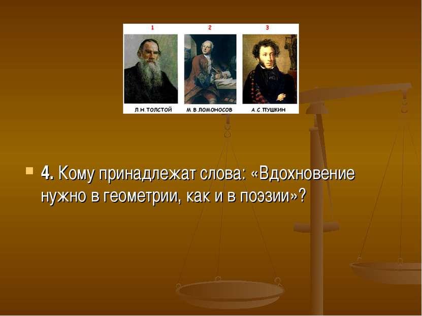 4. Кому принадлежат слова: «Вдохновение нужно в геометрии, как и в поэзии»?