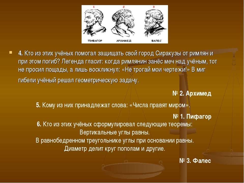 4. Кто из этих учёных помогал защищать свой город Сиракузы от римлян и при эт...