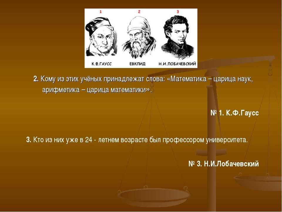 2. Кому из этих учёных принадлежат слова: «Математика – царица наук, арифмети...