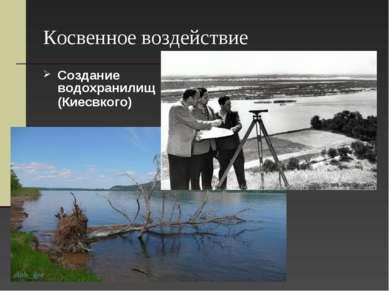 Косвенное воздействие Создание водохранилищ (Киесвкого)