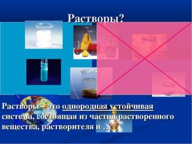 Растворы? Растворы – это однородная устойчивая система, состоящая из частиц р...